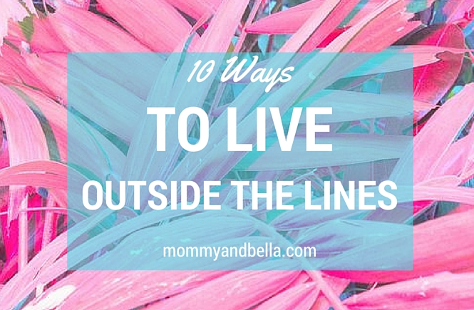 10 ways to live outside the lines - happiness - mommyandbella.com